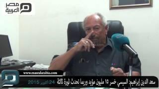مصر العربية |سعد الدين إبراهيم: السيسي خسر 15 مليون مؤيد وربما تحدث ثورة ثالثة