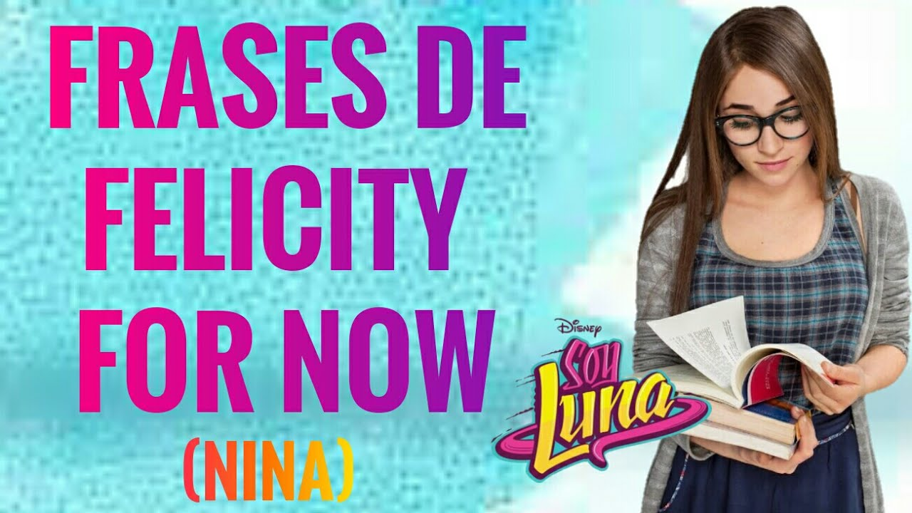 Frases De Felicity For Now Nina Soy Luna Youtube