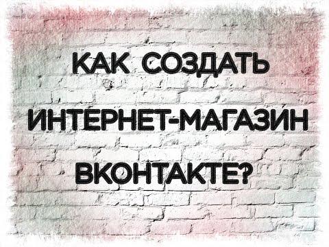 Заработок Вконтакте. Как создать интернет-магазин Вконтакте.