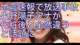 【放送事故】生野陽子アナが地震速報をスッピンで!化粧後と全然違うと...