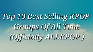 Top 10 Best Selling KPOP Groups Of All Time (AllKPOP)