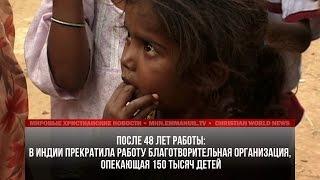 В ИНДИИ ПРЕКРАТИЛА РАБОТУ ХРИСТИАНСКАЯ ОРГАНИЗАЦИЯ, ОПЕКАЮЩАЯ 150 ТЫС ДЕТЕЙ