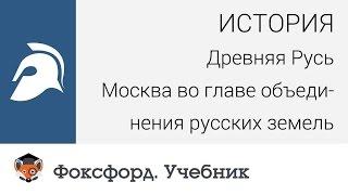 История. Древняя Русь. Москва во главе объединения русских земель. Центр онлайн-обучения «Фоксфорд»