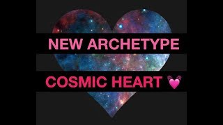 New Archetype COSMIC HEART. Explanation and Read.