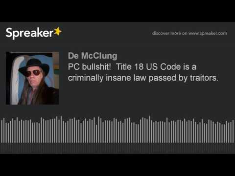 PC bullshit!  Title 18 US Code is a criminally insane law passed by traitors.