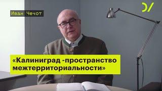 «Калининград - это пространство межтерриториальности». Иван Чечот