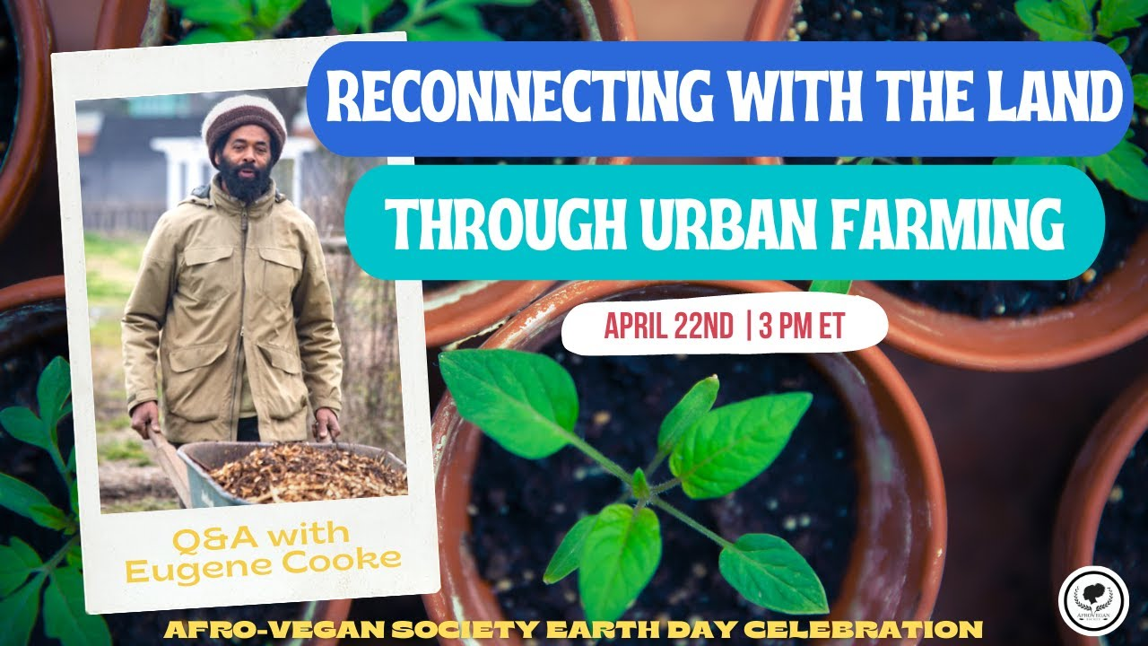 Reconnecting with the Land Through Urban Farming | Afro-Vegan Society Earth Day Celebration