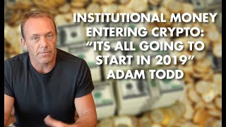 "Institutional Money Entering Crypto: ""Its All Going To Start In 2019"" - Adam Todd"