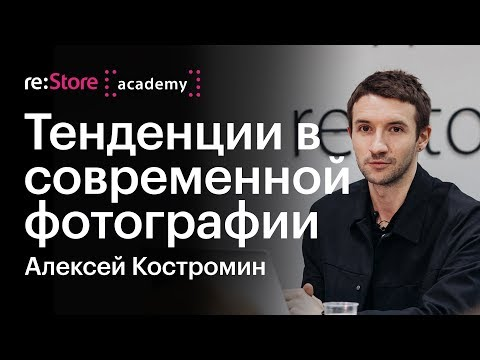 Тенденции в современной фотографии. Алексей Костромин (Академия Re:Store)