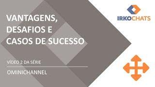 IRKOCHATS: Ominichannel - vantagens, desafios e casos de sucesso