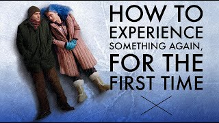 How to Experience Something Again, For the First Time