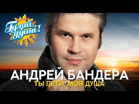 Андрей Бандера - Ты лети, моя душа - Душевные песни