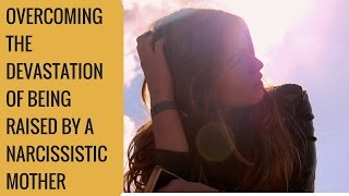 Overcoming the devastation of being raised by a narcissist mother