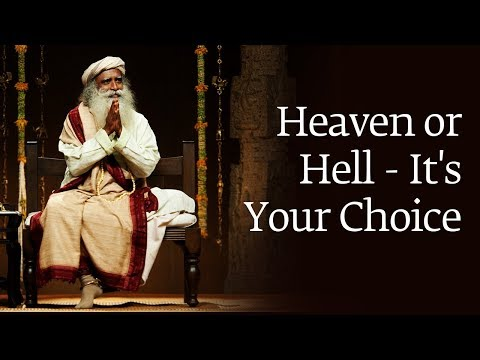 Heaven or Hell - It's Your Choice | Sadhguru