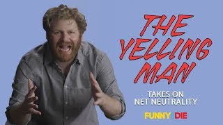 The Yelling Man Takes On Net Neutrality