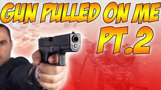 GUN PULLED ON ME...(PART 2)