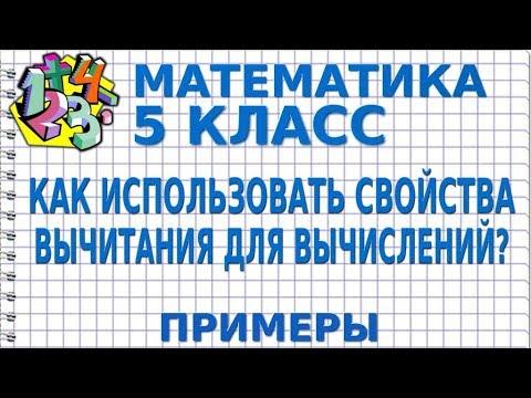 МАТЕМАТИКА 5 класс. КАК ИСПОЛЬЗОВАТЬ СВОЙСТВА ВЫЧИТАНИЯ ДЛЯ ВЫЧИСЛЕНИЙ?  Примеры