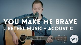 You Make Me Brave - Bethel Music - acoustic with chords