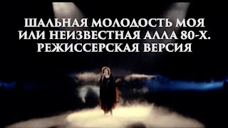 """""""Шальная молодость моя или неизвестная Алла 80-х"""" (Режиссерская версия, 2012 год)"""