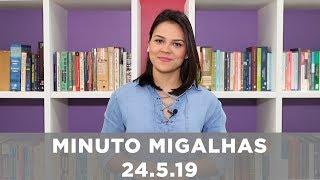 Minuto Migalhas | 24.5.19