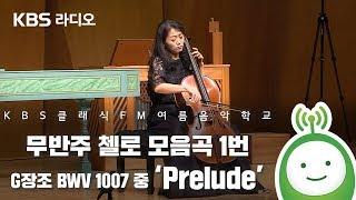 무반주 첼로 모음곡 1번 G장조 BWV 1007 中 Prelude [KBS 클래식 FM 여름음악학교]
