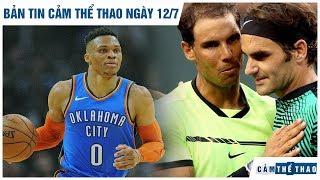 Bản tin Cảm Thể Thao ngày 12/7   Westbrook tái hợp Harden, Vé chợ đen xem Federer - Nadal giá khủng