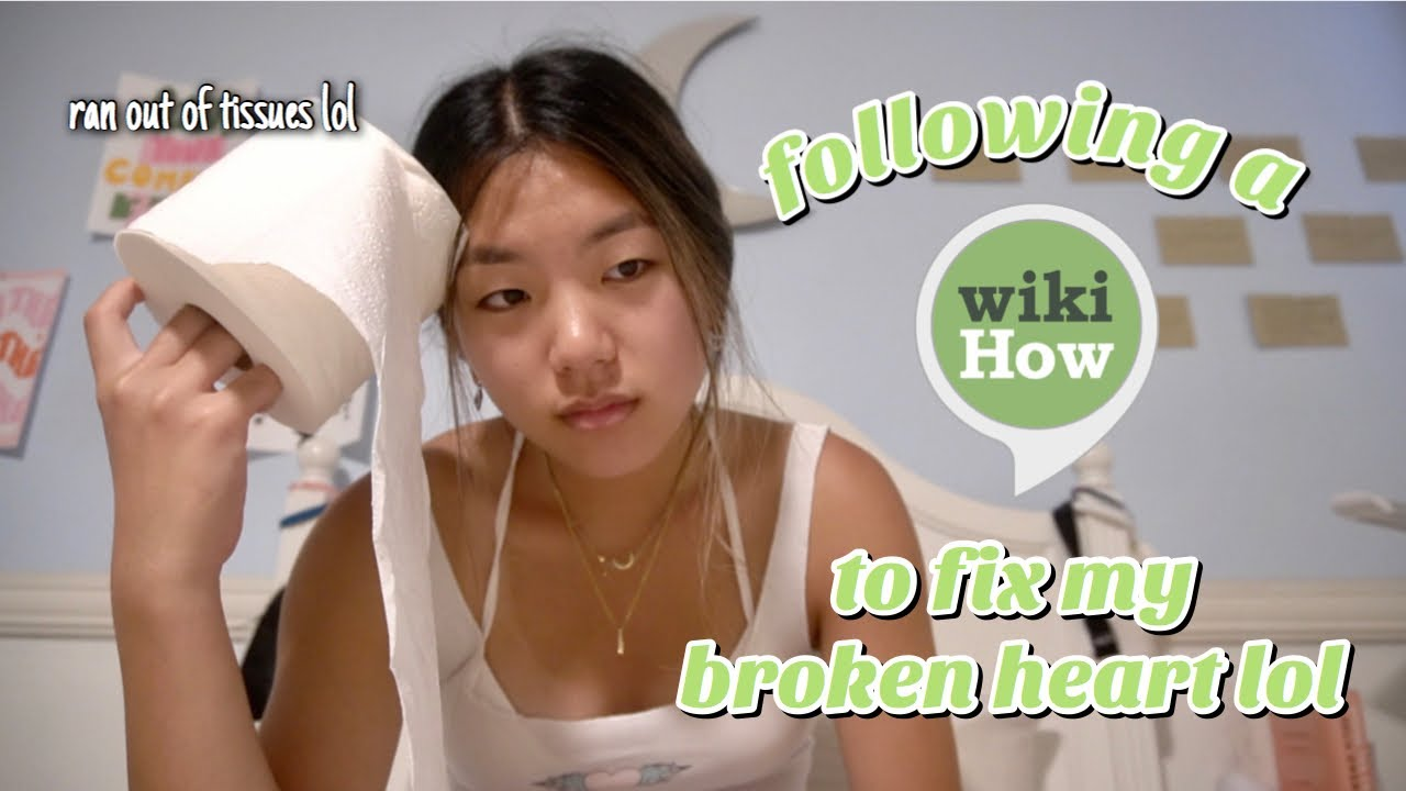 FOLLOWING A WIKIHOW TO FIX MY BROKEN HEART