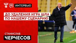 Станислав Черчесов До удаления игра шла по нашему сценарию