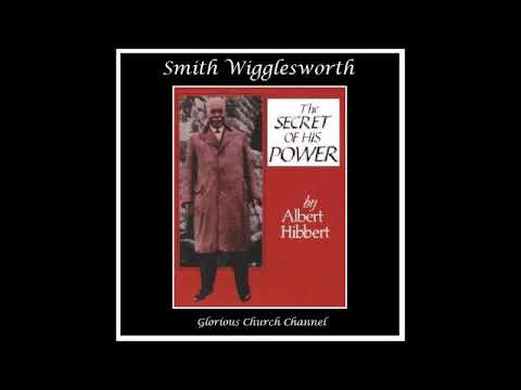 Smith Wigglesworth - The Secret of His Power by Albert Hibbert