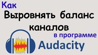 Как ВЫРОВНЯТЬ БАЛАНС КАНАЛОВ в программе AUDACITY. Выравнивание громкости звука. Уроки Audacity