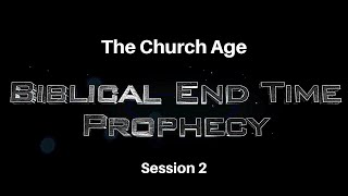 Biblical End Time Prophecy Session 2 The Church Age