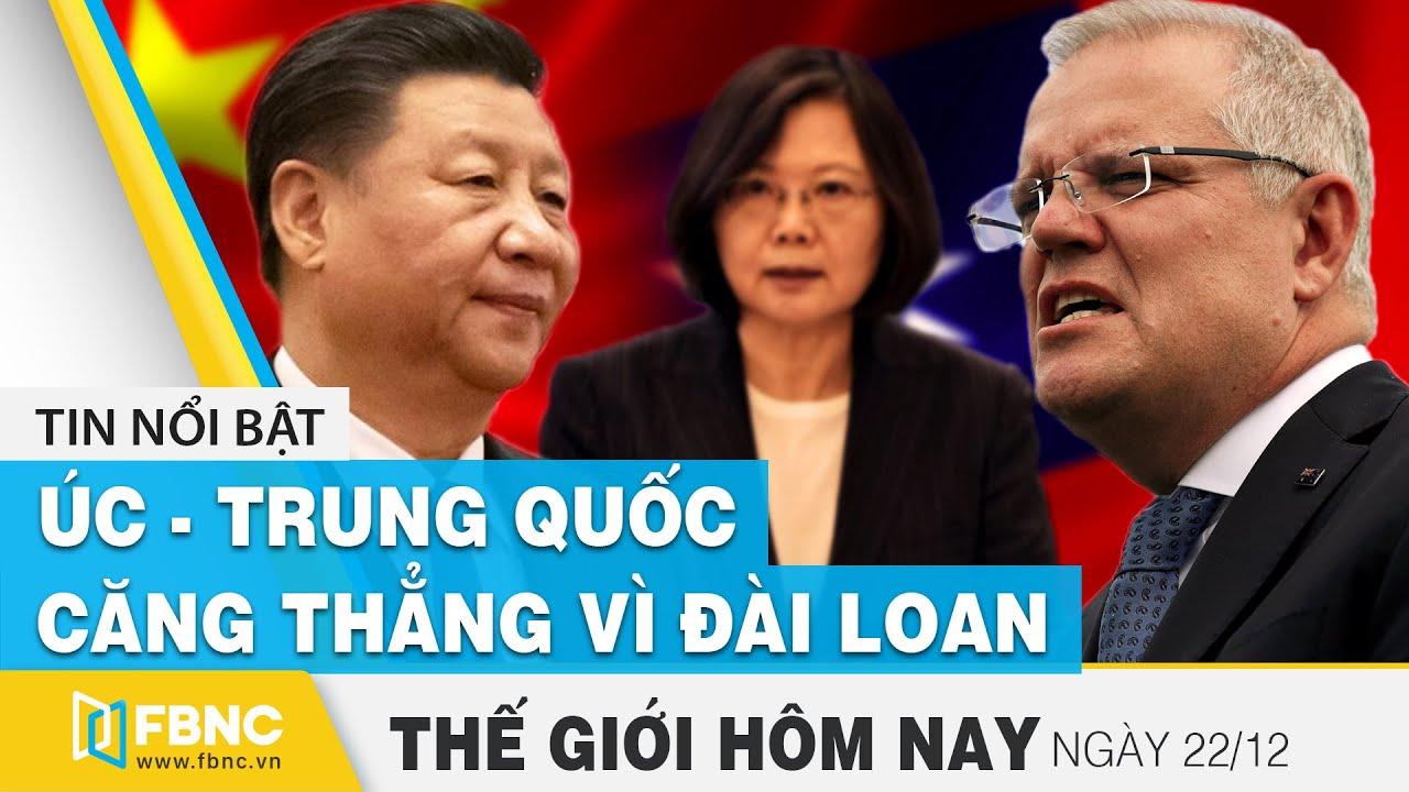Tin thế giới mới nhất 22/12 | Úc tiếp tục căng thẳng với Trung Quốc vì Đài Loan | FBNC