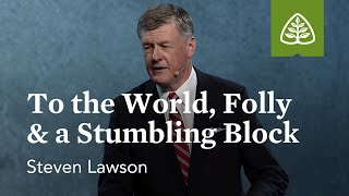 Steven Lawson: To the World, Folly & a Stumbling Block