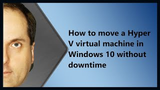 How to move a Hyper V virtual machine in Windows 10 without downtime