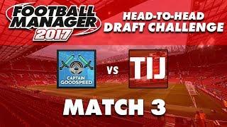 FM17 Fantasy Draft Challenge   CaptainGoodspeed vs TIJ   Round 3   Football Manager 2017