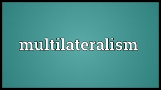 Multilateralism Meaning
