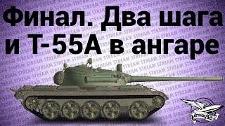 Стрим - Финал. Два шага и Т-55А в ангаре