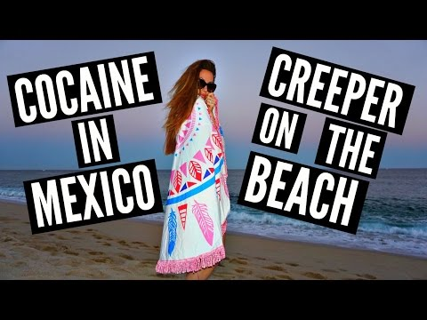 COCAINE IN MEXICO & CREEPER ON THE BEACH