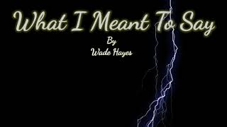 What I Meant To Say by Wade Hayes with Lyrics
