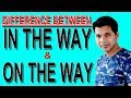 DIFFERENCE BETWEEN IN THE WAY AND ON THE WAY