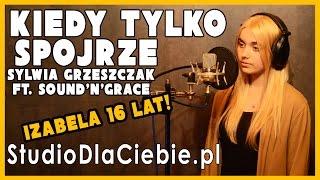 Kiedy tylko spojrzę - Sylwia Grzeszczak feat. Sound'n'Grace (cover by Izabela Sacha)