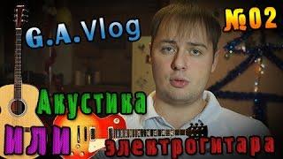 G.A.Vlog - Гитара Акустическая или Электрогитара №02