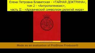 Е.П.Блаватская-«ТАЙНАЯ ДОКТРИНА»,т.2«Антропогенезис»,ч.2«Архаический символизм религий мира»,Отд.1-7