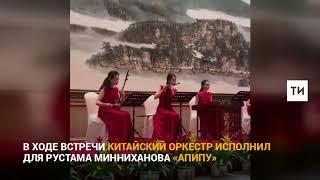 Китайский оркестр исполнил для Рустама Минниханова «Апипу»