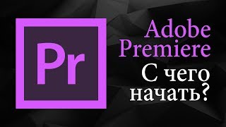 С чего начать монтаж в Adobe Premiere Pro   Уроки видеомонтажа.
