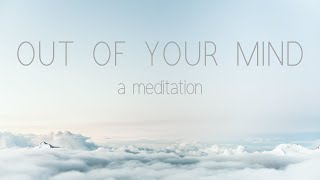 OUT OF YOUR MIND - a meditation