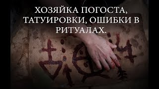 ХОЗЯЙКА ПОГОСТА,  ТАТУИРОВКИ,  ОШИБКИ В РИТУАЛАХ.