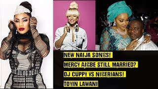 New Naija Songs! Mercy Aigbe Still Married? Dj Cuppy Vs Nigerians! Toyin Lawani