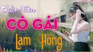 Chào Em Cô Gái Lam Hồng Remix... Tuyệt Đỉnh Nhạc Cách Mạng Nghe Là Nhớ Về Thời Oanh Liệt