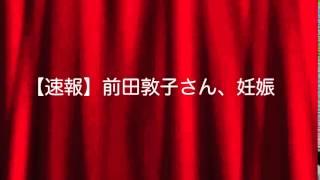 【速報】前田敦子さん、妊娠!!